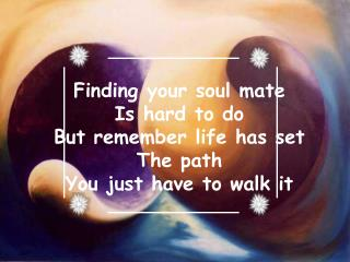 Finding your soul mate Is hard to do  But remember life has set The path You just have to walk it