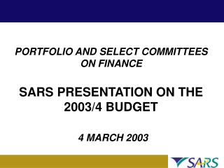 PORTFOLIO AND SELECT COMMITTEES ON FINANCE SARS PRESENTATION ON THE  2003/4 BUDGET 4 MARCH 2003