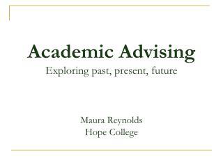 Academic Advising Exploring past, present, future Maura Reynolds Hope College