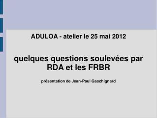 ADULOA - atelier le 25 mai 2012 quelques questions soulevées par RDA et les FRBR