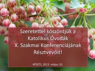 Szeretettel köszöntjük a Katolikus Óvodák  X . Szakmai Konferenciájának Résztvevőit!