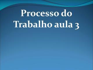 Processo do Trabalho aula 3