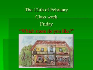 The 12\th of February Class work Friday  �Which room do you like?�