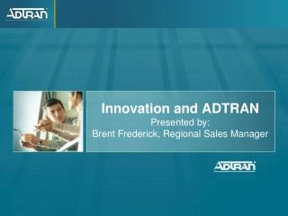 Innovation and ADTRAN  Presented by: Brent Frederick, Regional Sales Manager