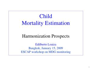Child Mortality Estimation  Harmonization Prospects  Edilberto Loaiza Bangkok, January 15, 2009 ESCAP workshop on MDG mo