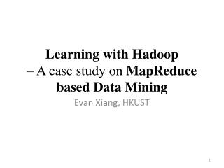 Learning with Hadoop  � A case study on  MapReduce based Data Mining
