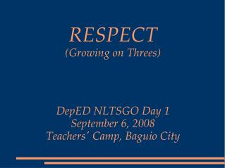 RESPECT (Growing on Threes) DepED NLTSGO Day 1 September 6, 2008 Teachers' Camp, Baguio City