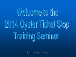 Welcome to the 2014 Oyster Ticket Stop  Training Seminar