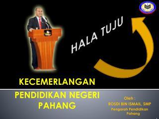 Oleh  : ROSDI BIN ISMAIL, SMP Pengarah Pendidikan  Pahang