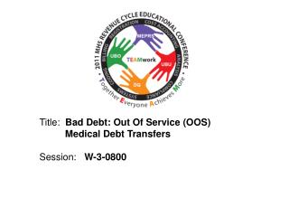 Title:  Bad Debt: Out Of Service OOS        Medical Debt Transfers  Session:   W-3-0800