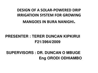 DESIGN OF A SOLAR-POWERED DRIP IRRIGATIOIN SYSTEM FOR GROWING MANGOES IN BURA NANIGHI .