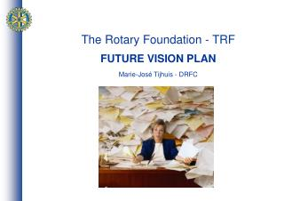 The Rotary Foundation - TRF FUTURE VISION PLAN Marie-José Tijhuis - DRFC