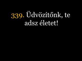 339.  Üdvözítőnk, te adsz életet!