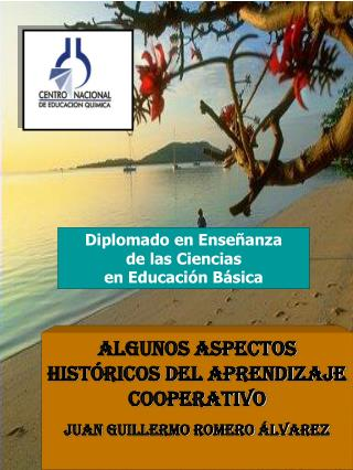 ALGUNOS ASPECTOS HISTÓRICOS DEL APRENDIZAJE COOPERATIVO Juan Guillermo Romero Álvarez