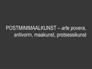 POSTMINIMAALKUNST –  arte povera , antivorm, maakunst, protsessikunst