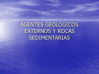 AGENTES GEOLOGICOS EXTERNOS Y ROCAS SEDIMENTARIAS