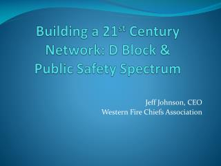 Building a 21st Century Network: D Block   Public Safety Spectrum
