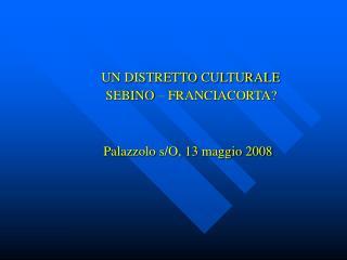 UN DISTRETTO CULTURALE   SEBINO – FRANCIACORTA? Palazzolo s/O, 13 maggio 2008