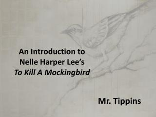 An Introduction to  Nelle Harper Lee's  To Kill A Mockingbird