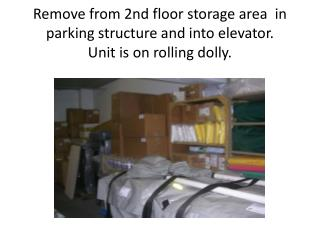 Remove from 2nd floor storage area  in parking structure and into elevator.   Unit is on rolling dolly.
