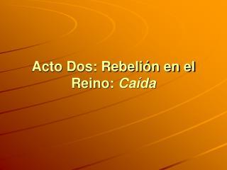 Acto Dos: Rebelión en el Reino:  Caída