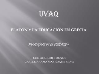 UVAQ PLATON Y LA EDUCACIÓN EN GRECIA PARADIGMAS DE LA EDUCACIÓN  LUIS  AGUILAR JIMENEZ