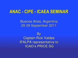 ANAC - CIPE - ICAEA SEMINAR Buenos Aires, Argentina 28-29 September 2011 By Captain Rick Valdes
