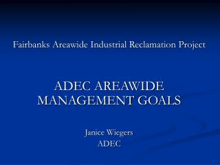 Fairbanks Areawide Industrial Reclamation Project ADEC AREAWIDE MANAGEMENT GOALS Janice Wiegers
