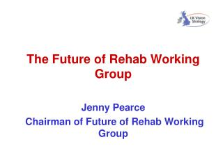 The Future of Rehab Working Group Jenny Pearce  Chairman of Future of Rehab Working Group