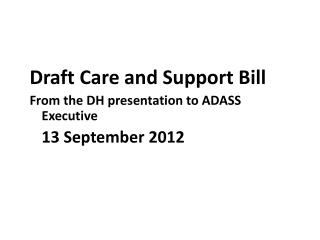 Draft Care and Support Bill From the DH presentation to ADASS Executive   	13 September 2012
