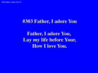 #303 Father, I adore You Father, I adore You,  Lay my life before Your, How I love You.