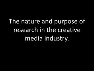 The nature and purpose of research in the creative media industry.