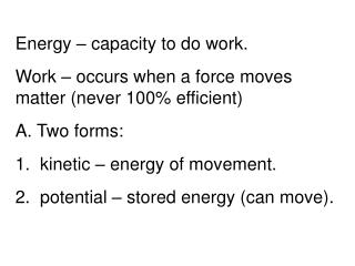 Energy – capacity to do work. Work – occurs when a force moves matter (never 100% efficient)
