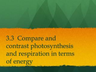 3.3  Compare and contrast photosynthesis and respiration in terms of energy
