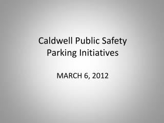 Caldwell Public Safety Parking Initiatives MARCH 6, 2012