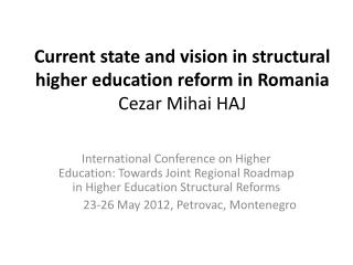 Current state and vision in structural higher education reform in Romania Cezar Mihai HAJ