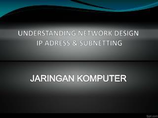 UNDERSTANDING  NETWORK DESIGN IP ADRESS & SUBNETTING