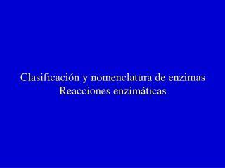 Clasificación y nomenclatura de enzimas Reacciones enzimáticas