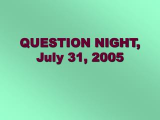 QUESTION NIGHT, July 31, 2005