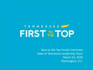 Race to the Top Finalist Interview State of Tennessee Leadership Team March 16, 2010