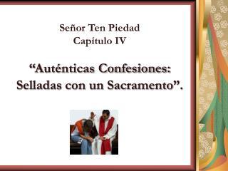 """Señor Ten Piedad Capítulo IV """"Auténticas Confesiones: Selladas con un Sacramento """"."""