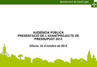 AUDIÈNCIA PÚBLICA  PRESENTACIÓ DE L'AVANTPROJECTE DE PRESSUPOST 2013 Dilluns, 22 d'octubre de 2012
