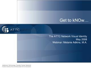 The ATTC Network Visual Identity May 2008 Webinar: Melanie Adkins, M.A.