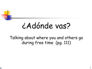 ¿Adónde vas? Talking about where you and others go during free time  (pg. 111)