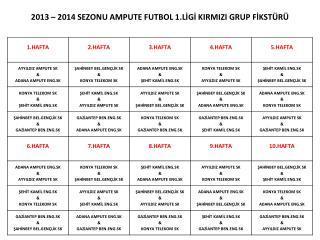2013 – 2014 SEZONU AMPUTE FUTBOL 1.LİGİ KIRMIZI GRUP FİKSTÜRÜ