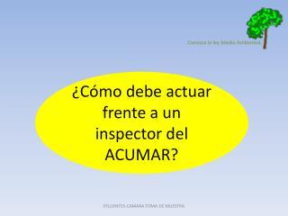 ¿Cómo debe actuar frente a un inspector del ACUMAR?