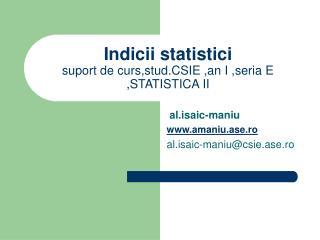 Indici i  statistici suport de curs,stud.CSIE ,an I ,seria E ,STATISTICA II