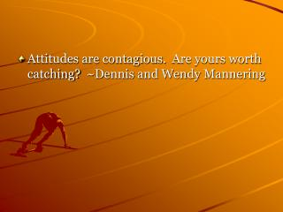 Attitudes are contagious. Are yours worth catching? ~Dennis and Wendy Mannering