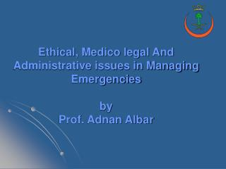 Ethical, Medico legal And Administrative issues in Managing Emergencies by Prof. Adnan Albar