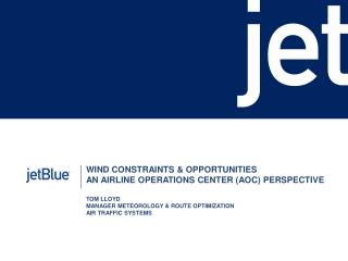 WIND CONSTRAINTS & OPPORTUNITIES AN AIRLINE OPERATIONS CENTER (AOC) PERSPECTIVE TOM LLOYD